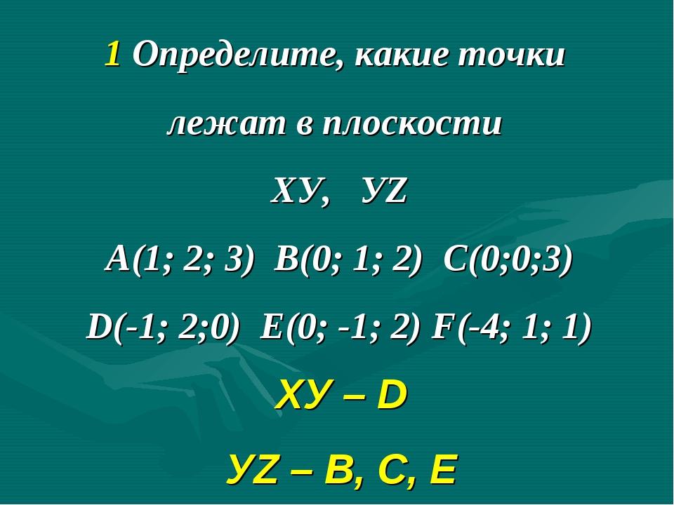 1 Определите, какие точки лежат в плоскости ХУ, УZ А(1; 2; 3) В(0; 1; 2) С(0;...