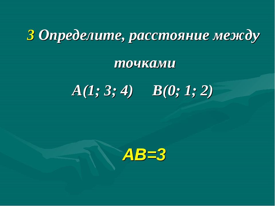 3 Определите, расстояние между точками А(1; 3; 4) В(0; 1; 2) АВ=3