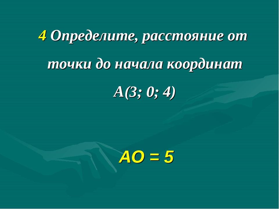 4 Определите, расстояние от точки до начала координат А(3; 0; 4) АО = 5