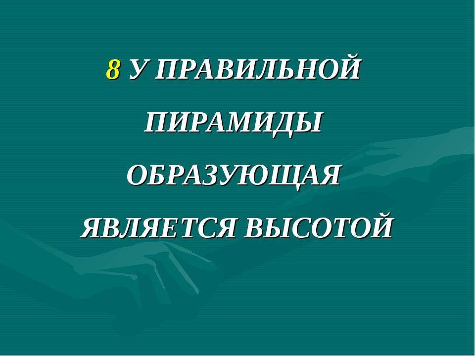 8 У ПРАВИЛЬНОЙ ПИРАМИДЫ ОБРАЗУЮЩАЯ ЯВЛЯЕТСЯ ВЫСОТОЙ