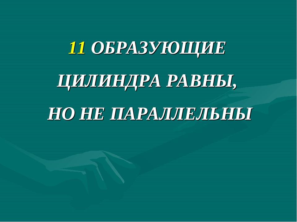 11 ОБРАЗУЮЩИЕ ЦИЛИНДРА РАВНЫ, НО НЕ ПАРАЛЛЕЛЬНЫ
