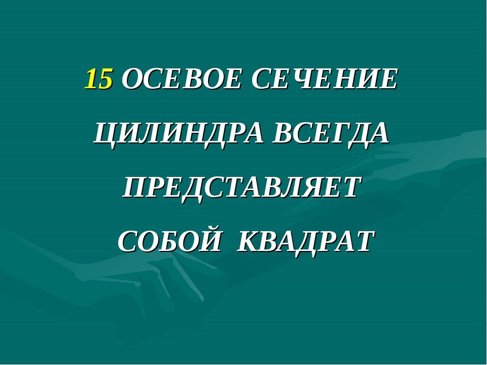 15 ОСЕВОЕ СЕЧЕНИЕ ЦИЛИНДРА ВСЕГДА ПРЕДСТАВЛЯЕТ СОБОЙ КВАДРАТ