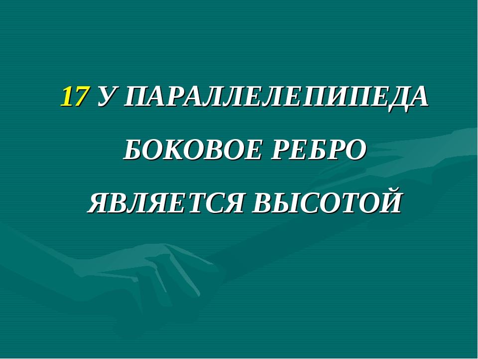 17 У ПАРАЛЛЕЛЕПИПЕДА БОКОВОЕ РЕБРО ЯВЛЯЕТСЯ ВЫСОТОЙ