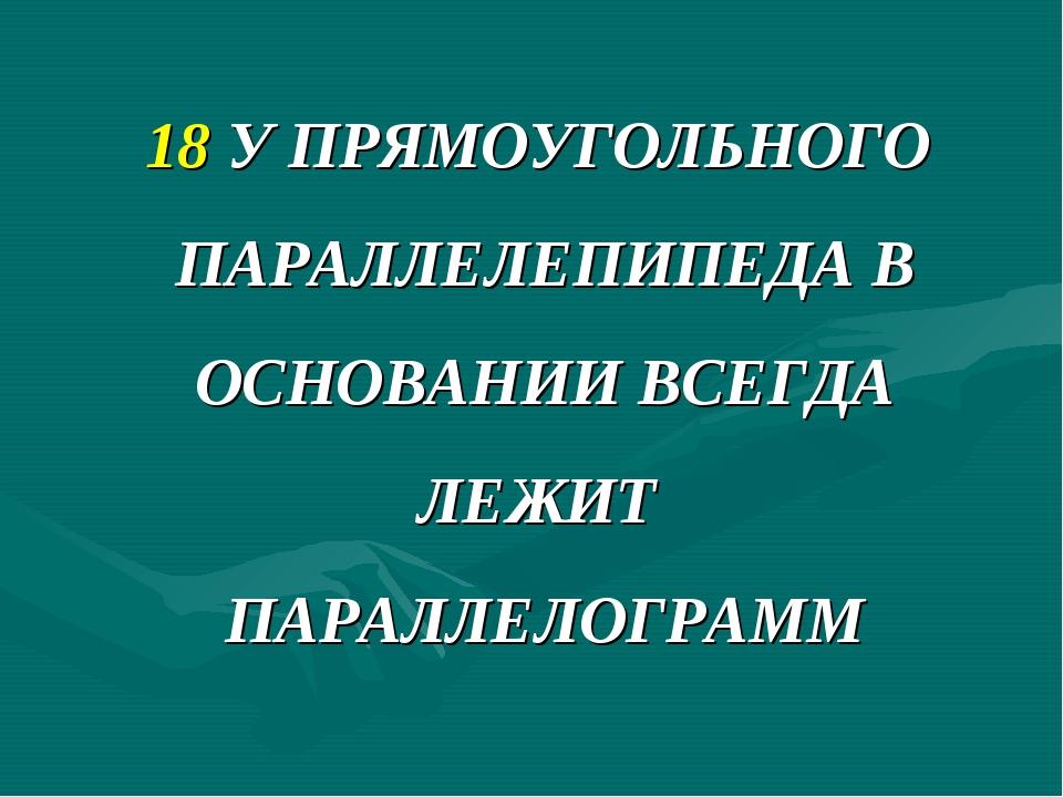 18 У ПРЯМОУГОЛЬНОГО ПАРАЛЛЕЛЕПИПЕДА В ОСНОВАНИИ ВСЕГДА ЛЕЖИТ ПАРАЛЛЕЛОГРАММ