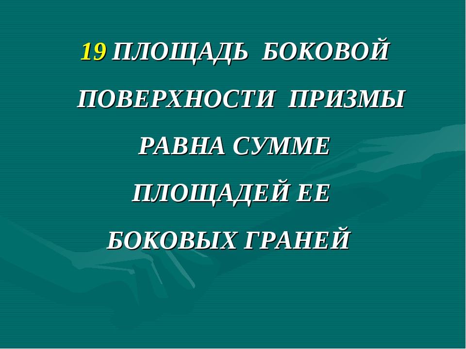 19 ПЛОЩАДЬ БОКОВОЙ ПОВЕРХНОСТИ ПРИЗМЫ РАВНА СУММЕ ПЛОЩАДЕЙ ЕЕ БОКОВЫХ ГРАНЕЙ