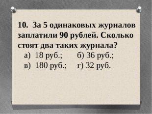 10. За 5 одинаковых журналов заплатили 90 рублей. Сколько стоят два таких жур