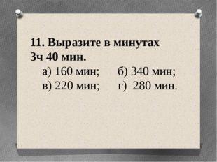 11. Выразите в минутах 3ч 40 мин. а) 160 мин; б) 340 мин; в) 220 мин; г) 280