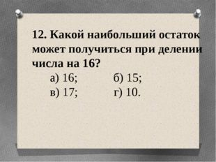 12. Какой наибольший остаток может получиться при делении числа на 16? а) 16;