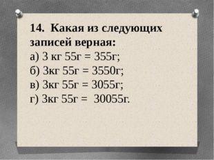 14. Какая из следующих записей верная: а) 3 кг 55г = 355г; б) 3кг 55г = 3550г