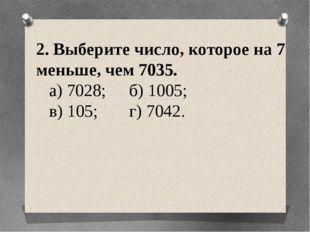 2. Выберите число, которое на 7 меньше, чем 7035. а) 7028; б) 1005; в) 105;