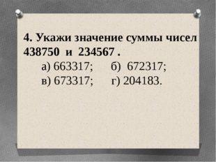 4. Укажи значение суммы чисел 438750 и 234567 . а) 663317; б) 672317; в) 6733