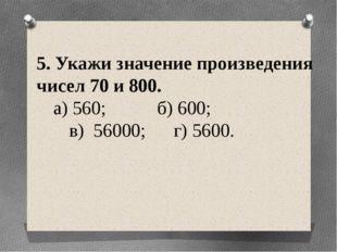 5. Укажи значение произведения чисел 70 и 800. а) 560; б) 600; в) 56000; г)