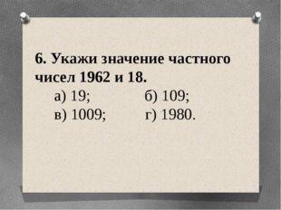 6. Укажи значение частного чисел 1962 и 18. а) 19; б) 109; в) 1009; г) 1980.