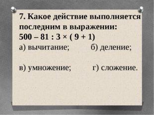 7. Какое действие выполняется последним в выражении: 500 – 81 : 3 × ( 9 + 1)