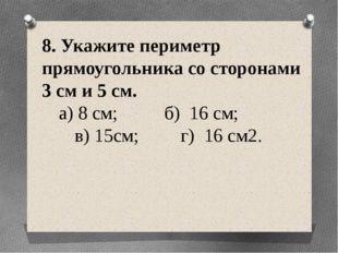 8. Укажите периметр прямоугольника со сторонами 3 см и 5 см. а) 8 см; б) 16