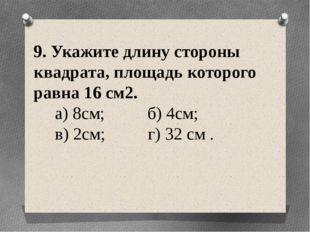 9. Укажите длину стороны квадрата, площадь которого равна 16 см2. а) 8см; б)