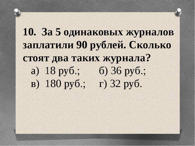 10. За 5 одинаковых журналов заплатили 90 рублей. Сколько стоят два таких жур...