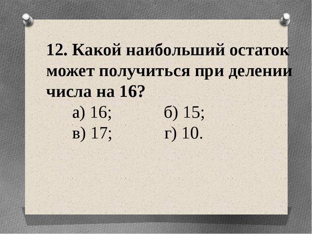 12. Какой наибольший остаток может получиться при делении числа на 16? а) 16;...