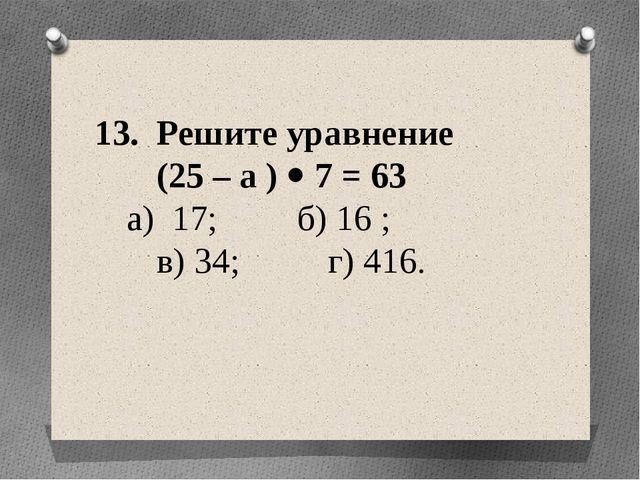 13. Решите уравнение (25 – а )  7 = 63 а) 17; б) 16 ; в) 34; г) 416.