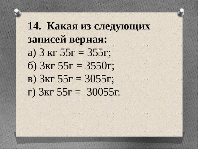 14. Какая из следующих записей верная: а) 3 кг 55г = 355г; б) 3кг 55г = 3550г...