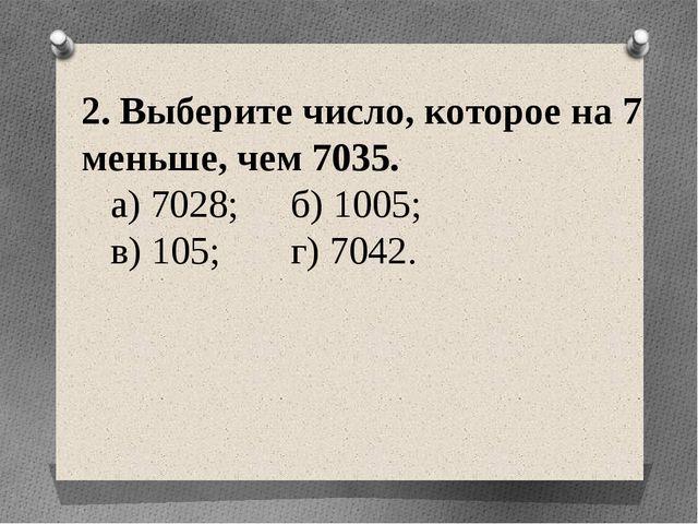 2. Выберите число, которое на 7 меньше, чем 7035. а) 7028; б) 1005; в) 105;...