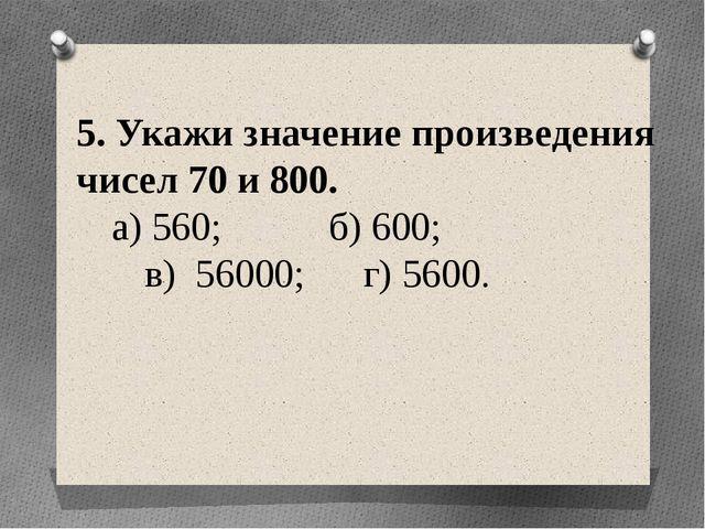 5. Укажи значение произведения чисел 70 и 800. а) 560; б) 600; в) 56000; г)...
