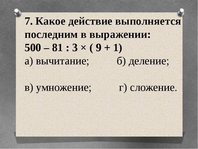 7. Какое действие выполняется последним в выражении: 500 – 81 : 3 × ( 9 + 1)...