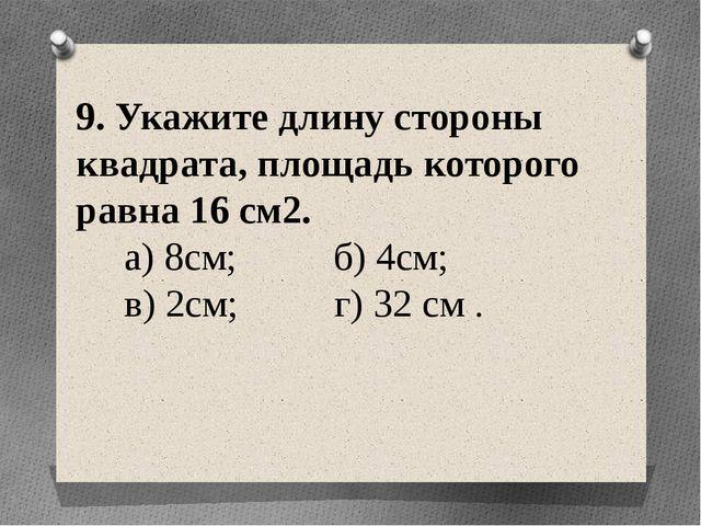 9. Укажите длину стороны квадрата, площадь которого равна 16 см2. а) 8см; б)...