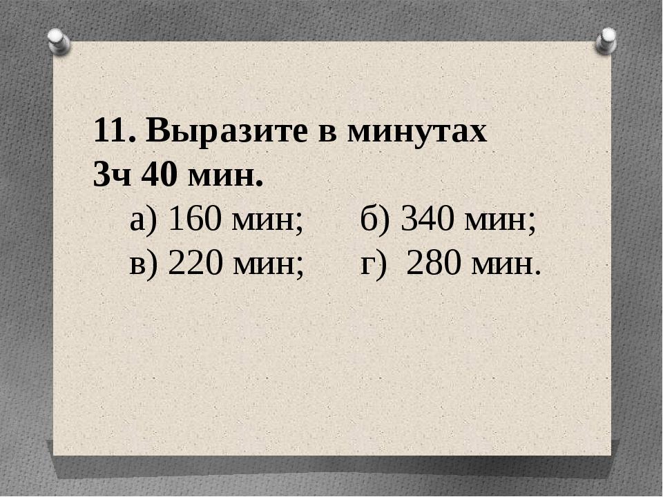 11. Выразите в минутах 3ч 40 мин. а) 160 мин; б) 340 мин; в) 220 мин; г) 280...