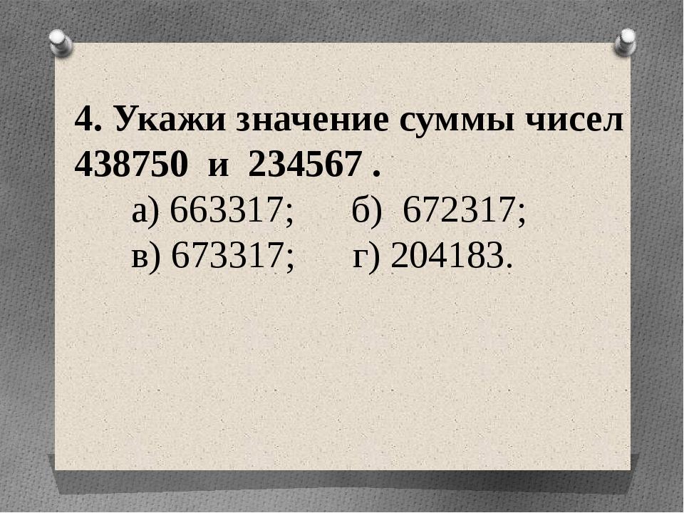 4. Укажи значение суммы чисел 438750 и 234567 . а) 663317; б) 672317; в) 6733...
