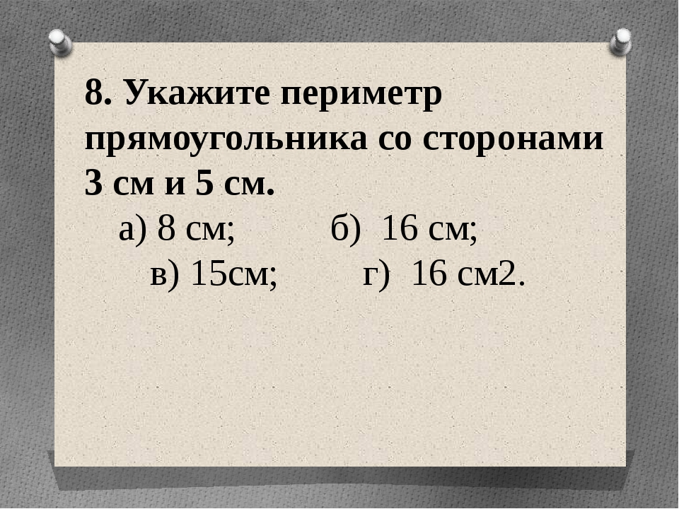 8. Укажите периметр прямоугольника со сторонами 3 см и 5 см. а) 8 см; б) 16...