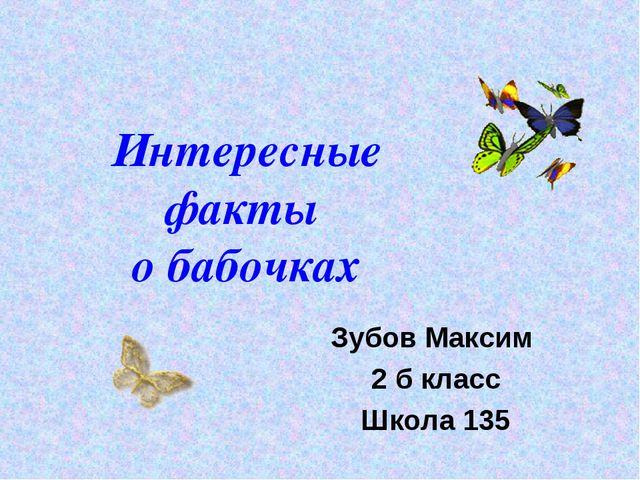 Интересные факты о бабочках Зубов Максим 2 б класс Школа 135