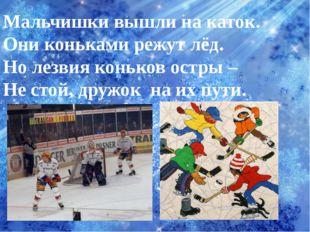 Мальчишки вышли на каток. Они коньками режут лёд. Но лезвия коньков остры – Н