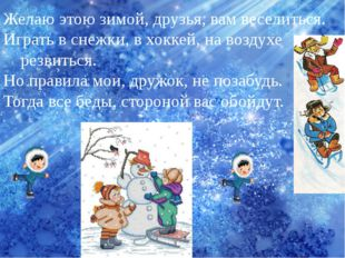 Желаю этою зимой, друзья, вам веселиться. Играть в снежки, в хоккей, на возду