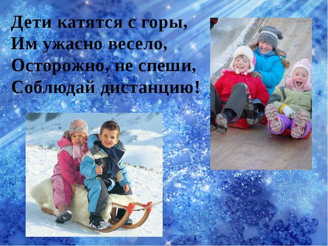 Дети катятся с горы, Им ужасно весело, Осторожно, не спеши, Соблюдай дистанцию!
