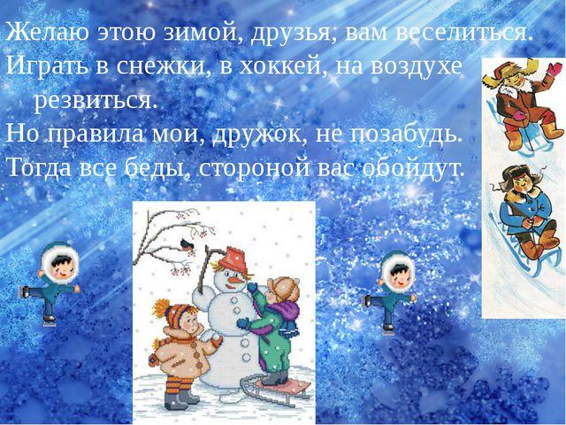 Желаю этою зимой, друзья, вам веселиться. Играть в снежки, в хоккей, на возду...