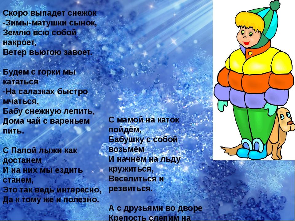 Скоро выпадет снежок -Зимы-матушки сынок, Землю всю собой накроет, Ветер вьюг...