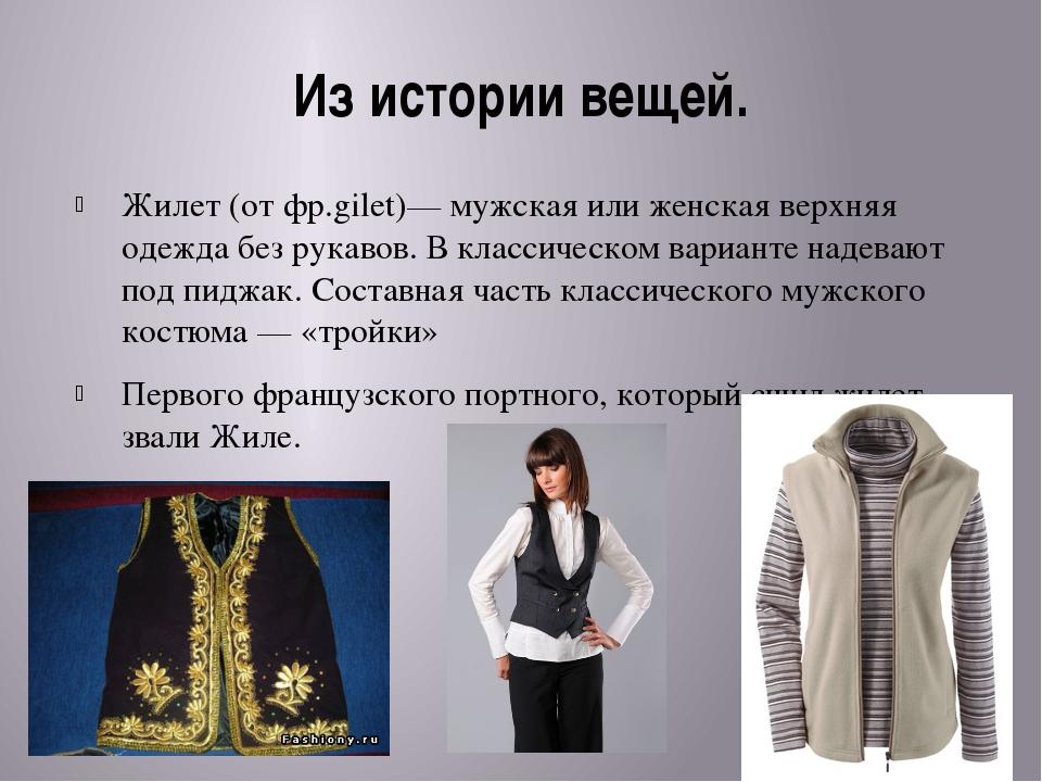 Из истории вещей. Жилет (от фр.gilet)— мужская или женская верхняя одежда без...