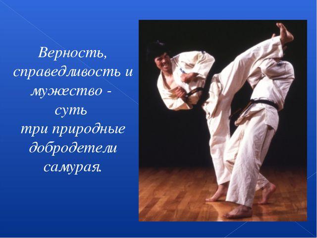 Верность, справедливость и мужество - суть три природные добродетели самурая.