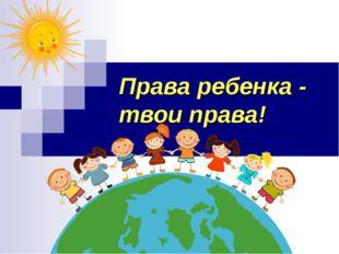 Права ребенка - твои права!