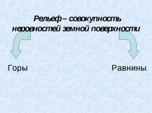 Рельеф – совокупность неровностей земной поверхности Горы Равнины