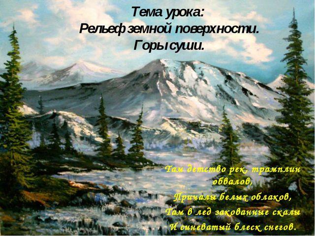 Тема урока: Рельеф земной поверхности. Горы суши. Там детство рек, трамплин о...