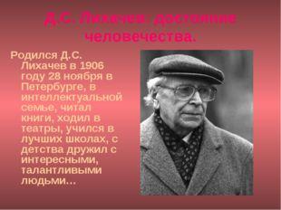 Д.С. Лихачев: достояние человечества. Родился Д.С. Лихачев в 1906 году 28 ноя