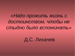 «Надо прожить жизнь с достоинством, чтобы не стыдно было вспоминать» Д.С. Лих