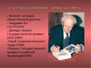 - Филолог, историк, общественный деятель. - Академик АН СССР/1970/. - Дважды