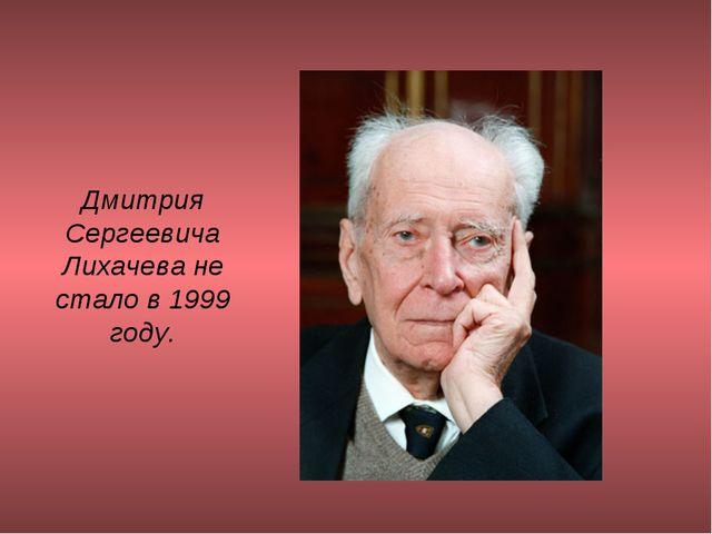Дмитрия Сергеевича Лихачева не стало в 1999 году.