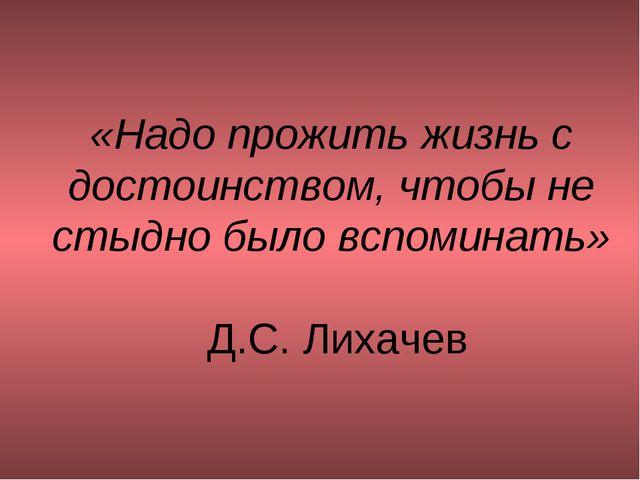 «Надо прожить жизнь с достоинством, чтобы не стыдно было вспоминать» Д.С. Лих...