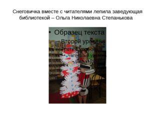 Снеговичка вместе с читателями лепила заведующая библиотекой – Ольга Николаев