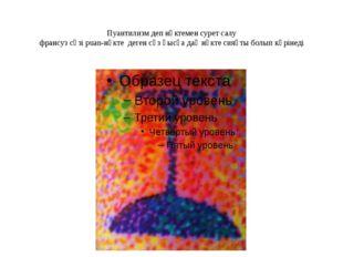 Пуантилизм деп нүктемен сурет салу франсуз сөзі puan-нүкте деген сөз қысқа да