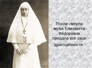 После смерти мужа Елизавета Фёдоровна продала все свои драгоценности